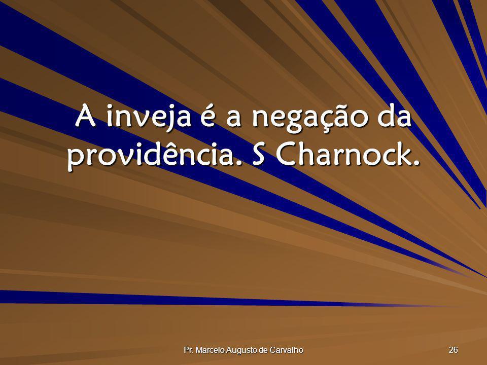 Pr. Marcelo Augusto de Carvalho 26 A inveja é a negação da providência. S Charnock.
