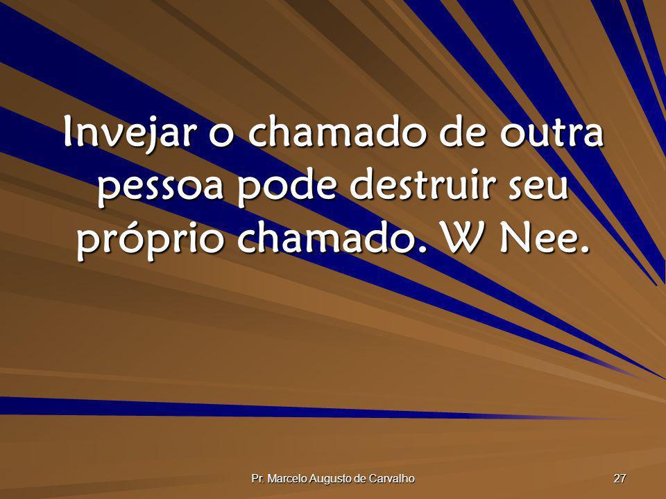 Pr. Marcelo Augusto de Carvalho 27 Invejar o chamado de outra pessoa pode destruir seu próprio chamado. W Nee.