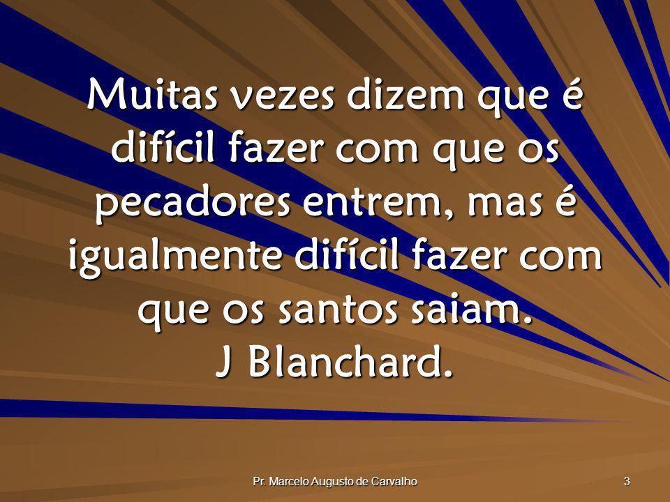 Pr. Marcelo Augusto de Carvalho 3 Muitas vezes dizem que é difícil fazer com que os pecadores entrem, mas é igualmente difícil fazer com que os santos