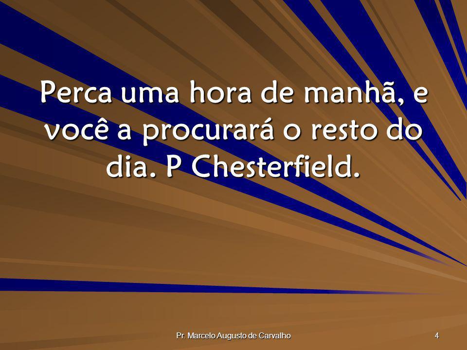 Pr. Marcelo Augusto de Carvalho 4 Perca uma hora de manhã, e você a procurará o resto do dia. P Chesterfield.