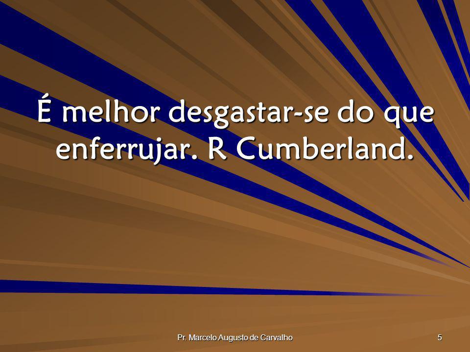 Pr. Marcelo Augusto de Carvalho 5 É melhor desgastar-se do que enferrujar. R Cumberland.