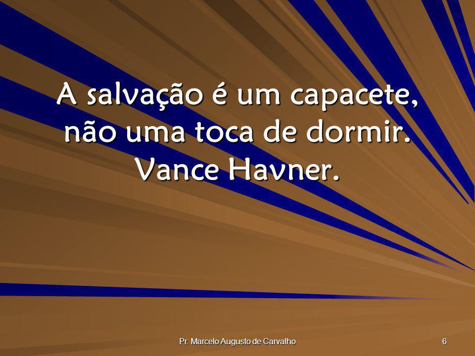 Pr. Marcelo Augusto de Carvalho 6 A salvação é um capacete, não uma toca de dormir. Vance Havner.