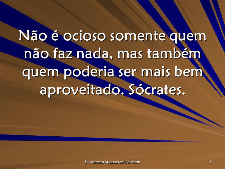 Pr. Marcelo Augusto de Carvalho 7 Não é ocioso somente quem não faz nada, mas também quem poderia ser mais bem aproveitado. Sócrates.