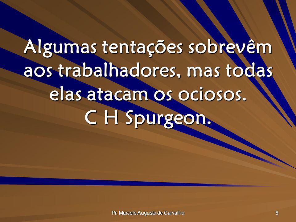 Pr. Marcelo Augusto de Carvalho 8 Algumas tentações sobrevêm aos trabalhadores, mas todas elas atacam os ociosos. C H Spurgeon.