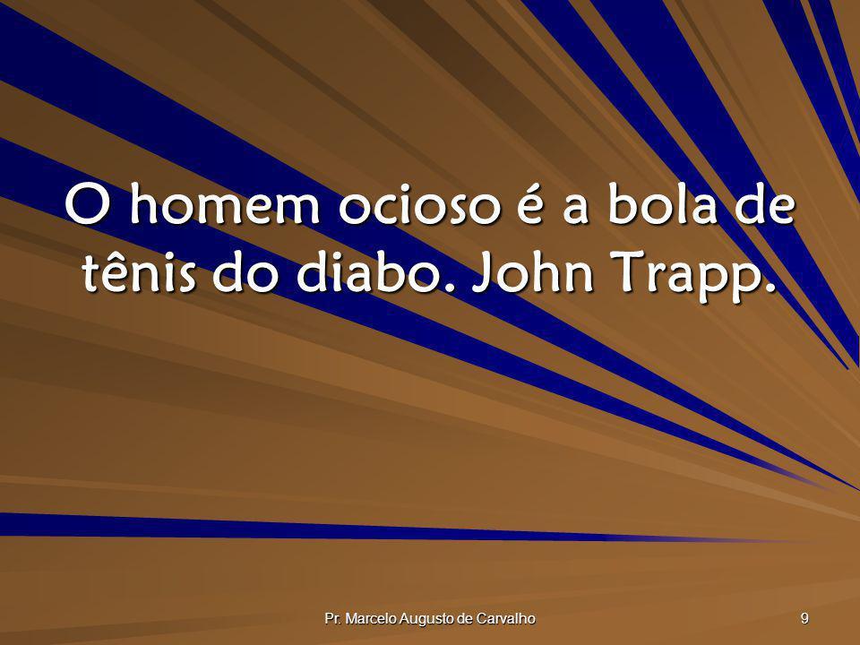 Pr. Marcelo Augusto de Carvalho 10 A ociosidade tenta o diabo a tentar. T Watson.