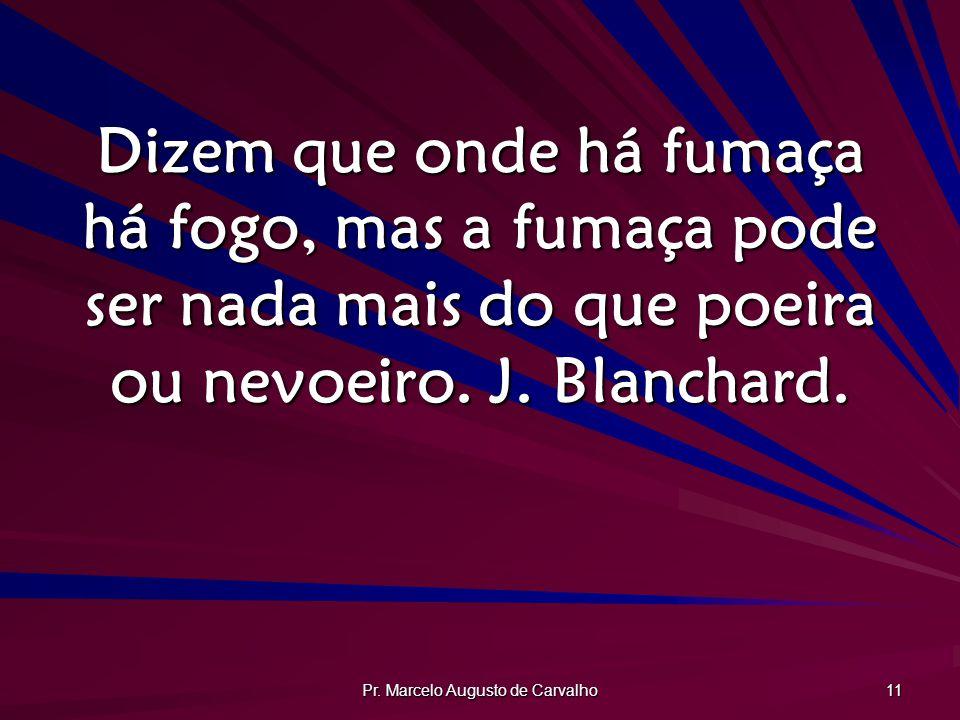 Pr. Marcelo Augusto de Carvalho 11 Dizem que onde há fumaça há fogo, mas a fumaça pode ser nada mais do que poeira ou nevoeiro. J. Blanchard.