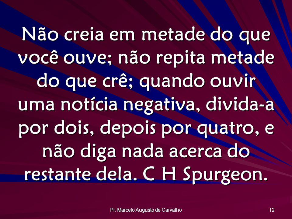 Pr. Marcelo Augusto de Carvalho 12 Não creia em metade do que você ouve; não repita metade do que crê; quando ouvir uma notícia negativa, divida-a por
