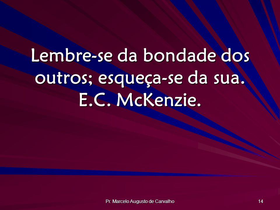Pr. Marcelo Augusto de Carvalho 14 Lembre-se da bondade dos outros; esqueça-se da sua. E.C. McKenzie.