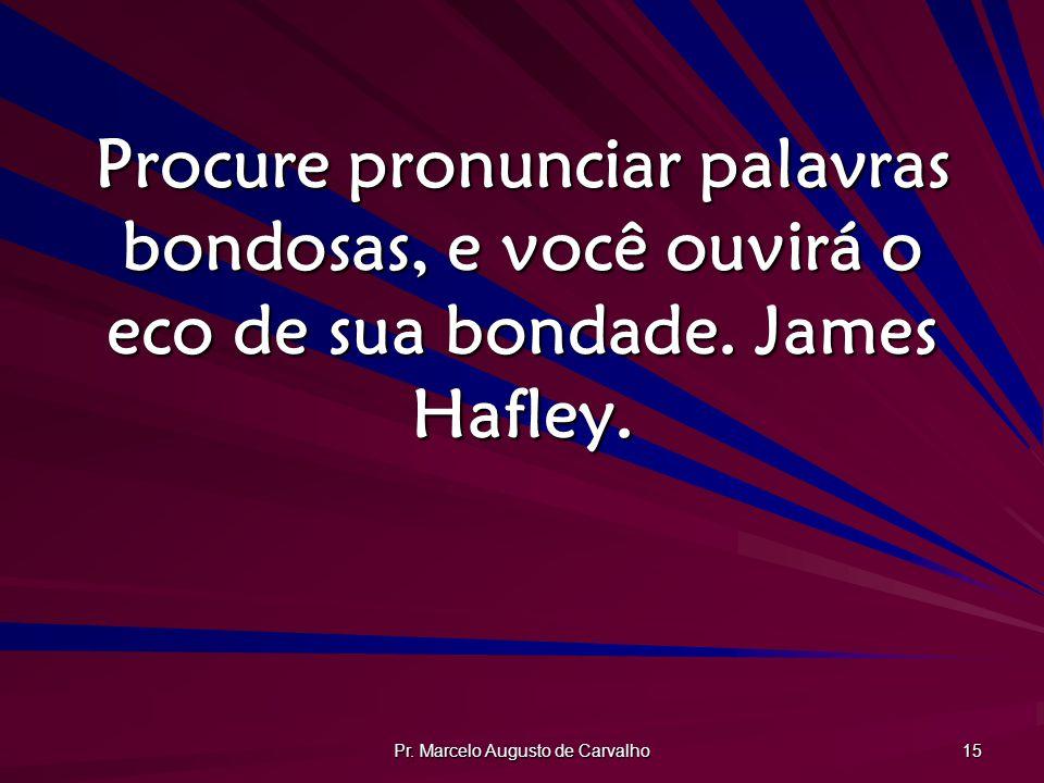 Pr. Marcelo Augusto de Carvalho 15 Procure pronunciar palavras bondosas, e você ouvirá o eco de sua bondade. James Hafley.