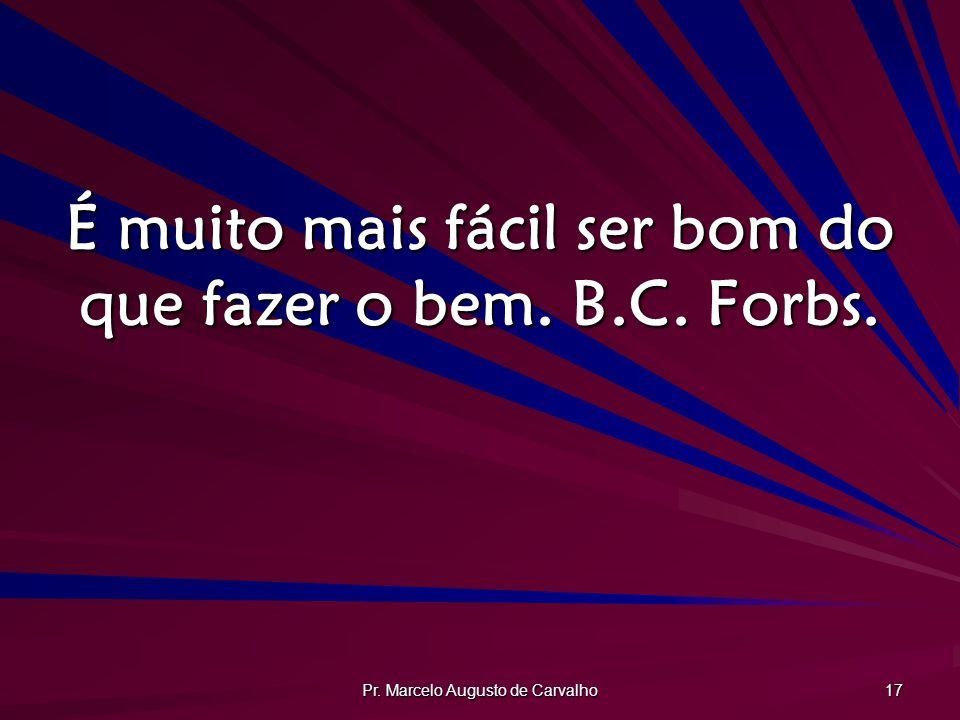 Pr. Marcelo Augusto de Carvalho 17 É muito mais fácil ser bom do que fazer o bem. B.C. Forbs.