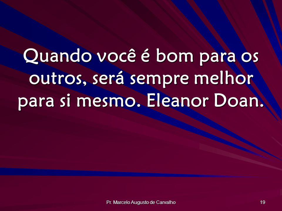 Pr. Marcelo Augusto de Carvalho 19 Quando você é bom para os outros, será sempre melhor para si mesmo. Eleanor Doan.