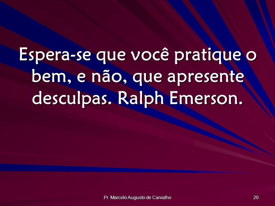 Pr. Marcelo Augusto de Carvalho 20 Espera-se que você pratique o bem, e não, que apresente desculpas. Ralph Emerson.