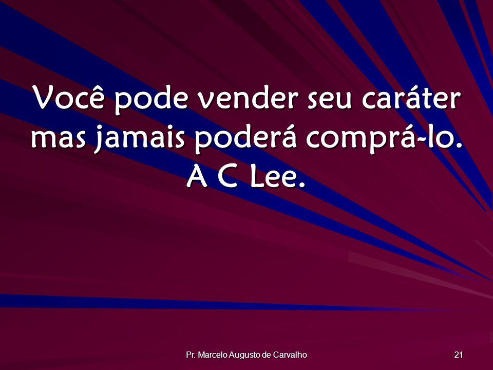 Pr. Marcelo Augusto de Carvalho 21 Você pode vender seu caráter mas jamais poderá comprá-lo. A C Lee.