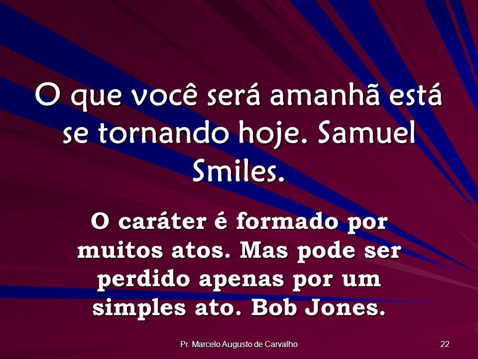 Pr. Marcelo Augusto de Carvalho 22 O que você será amanhã está se tornando hoje. Samuel Smiles. O caráter é formado por muitos atos. Mas pode ser perd
