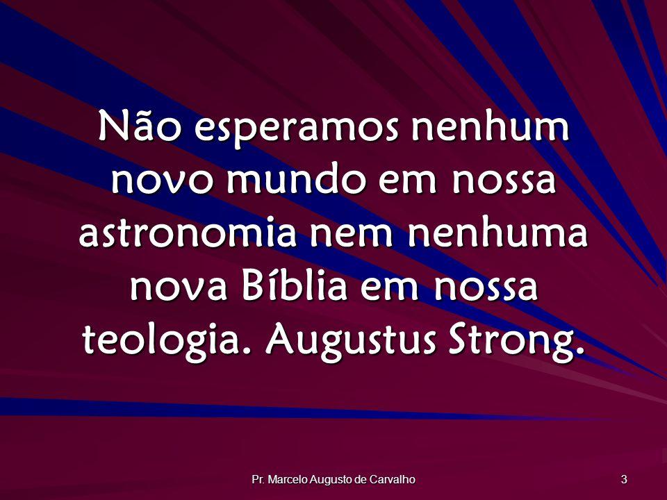 Pr. Marcelo Augusto de Carvalho 3 Não esperamos nenhum novo mundo em nossa astronomia nem nenhuma nova Bíblia em nossa teologia. Augustus Strong.
