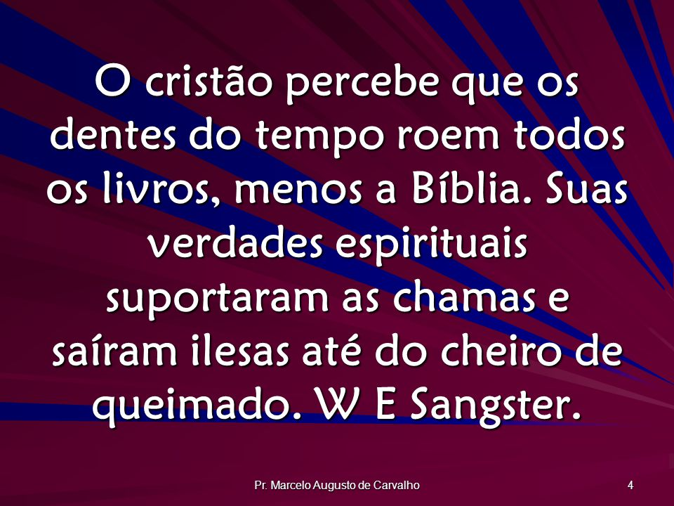 Pr. Marcelo Augusto de Carvalho 4 O cristão percebe que os dentes do tempo roem todos os livros, menos a Bíblia. Suas verdades espirituais suportaram