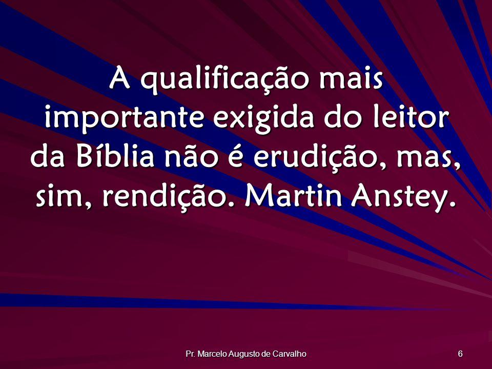 Pr. Marcelo Augusto de Carvalho 6 A qualificação mais importante exigida do leitor da Bíblia não é erudição, mas, sim, rendição. Martin Anstey.