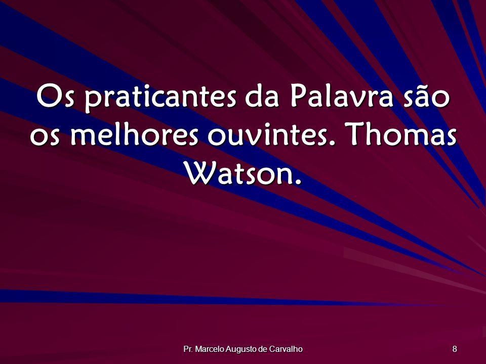 Pr. Marcelo Augusto de Carvalho 8 Os praticantes da Palavra são os melhores ouvintes. Thomas Watson.