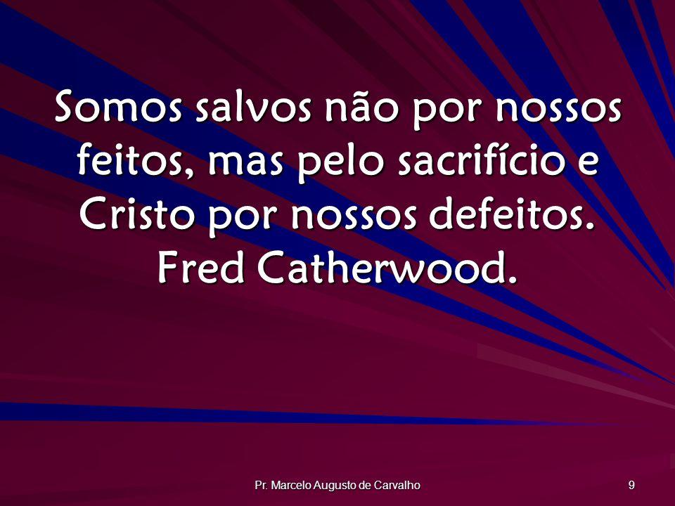 Pr. Marcelo Augusto de Carvalho 9 Somos salvos não por nossos feitos, mas pelo sacrifício e Cristo por nossos defeitos. Fred Catherwood.