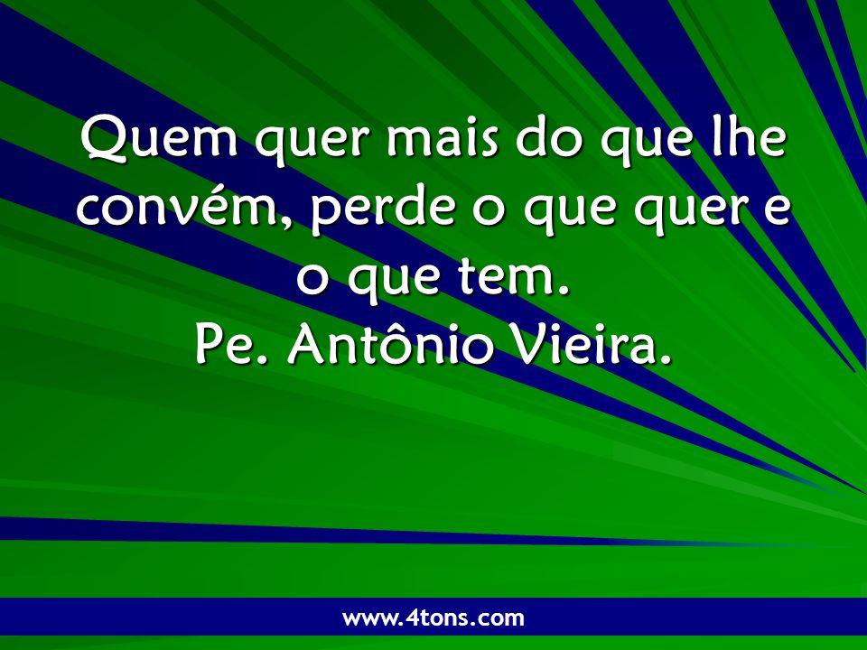 Pr. Marcelo Augusto de Carvalho 1 Quem quer mais do que lhe convém, perde o que quer e o que tem. Pe. Antônio Vieira. www.4tons.com