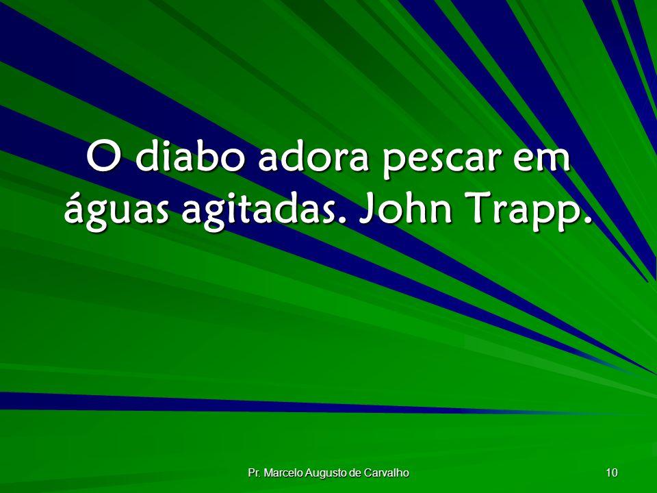 Pr. Marcelo Augusto de Carvalho 10 O diabo adora pescar em águas agitadas. John Trapp.