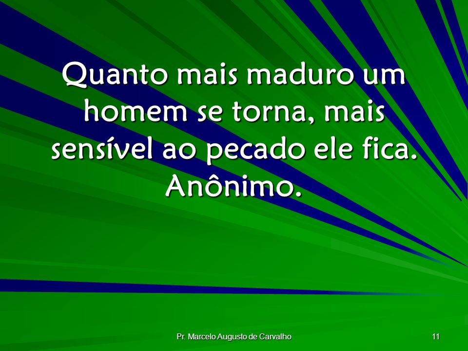 Pr. Marcelo Augusto de Carvalho 11 Quanto mais maduro um homem se torna, mais sensível ao pecado ele fica. Anônimo.