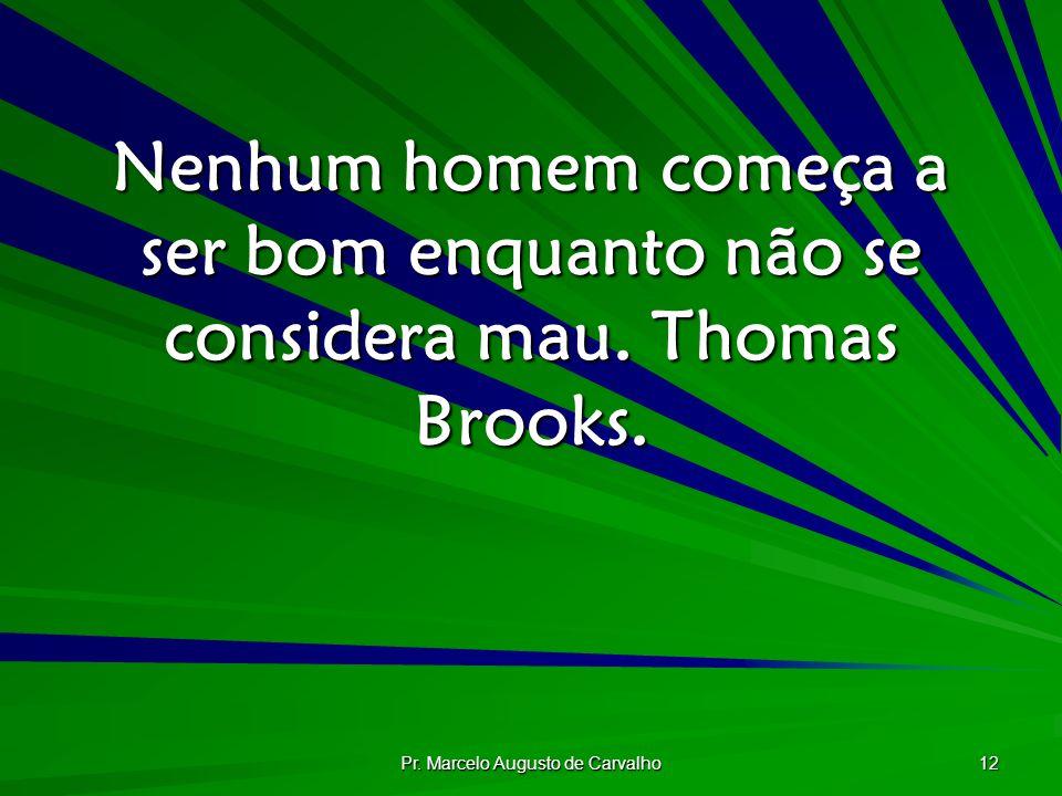 Pr. Marcelo Augusto de Carvalho 12 Nenhum homem começa a ser bom enquanto não se considera mau. Thomas Brooks.
