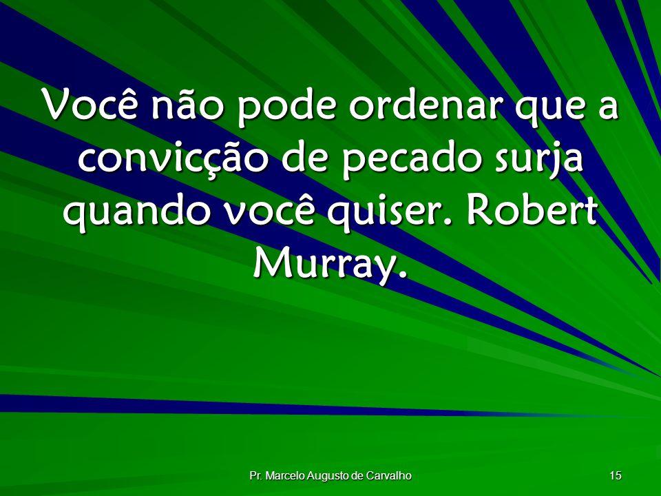 Pr. Marcelo Augusto de Carvalho 15 Você não pode ordenar que a convicção de pecado surja quando você quiser. Robert Murray.