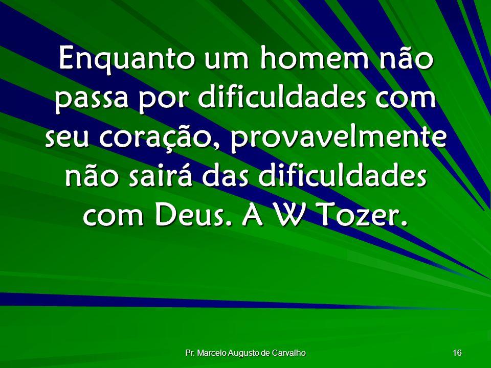Pr. Marcelo Augusto de Carvalho 16 Enquanto um homem não passa por dificuldades com seu coração, provavelmente não sairá das dificuldades com Deus. A