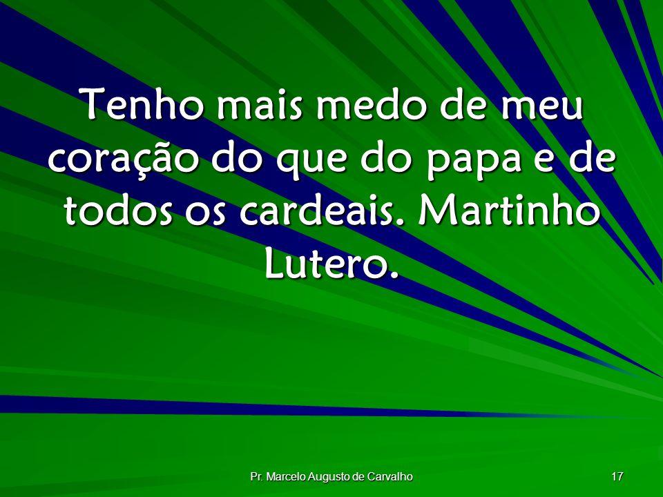 Pr. Marcelo Augusto de Carvalho 17 Tenho mais medo de meu coração do que do papa e de todos os cardeais. Martinho Lutero.