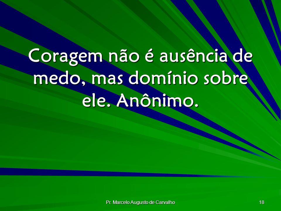 Pr. Marcelo Augusto de Carvalho 18 Coragem não é ausência de medo, mas domínio sobre ele. Anônimo.