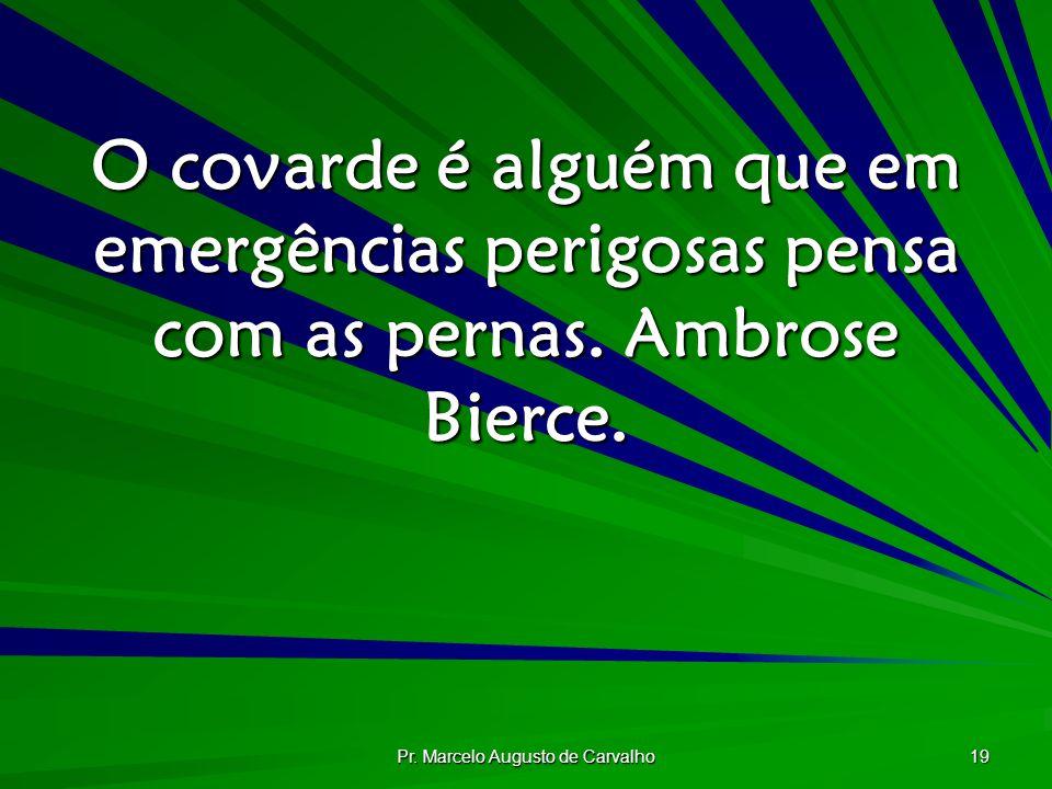 Pr. Marcelo Augusto de Carvalho 19 O covarde é alguém que em emergências perigosas pensa com as pernas. Ambrose Bierce.
