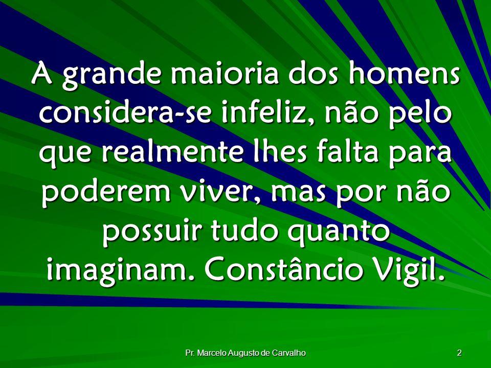 Pr. Marcelo Augusto de Carvalho 2 A grande maioria dos homens considera-se infeliz, não pelo que realmente lhes falta para poderem viver, mas por não
