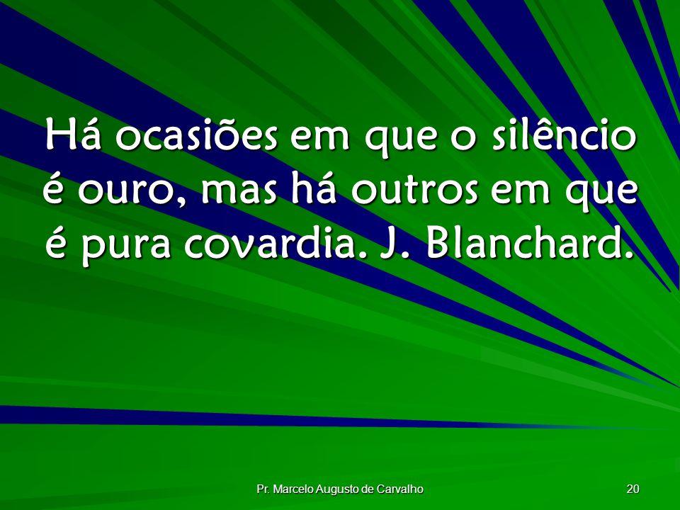 Pr. Marcelo Augusto de Carvalho 20 Há ocasiões em que o silêncio é ouro, mas há outros em que é pura covardia. J. Blanchard.