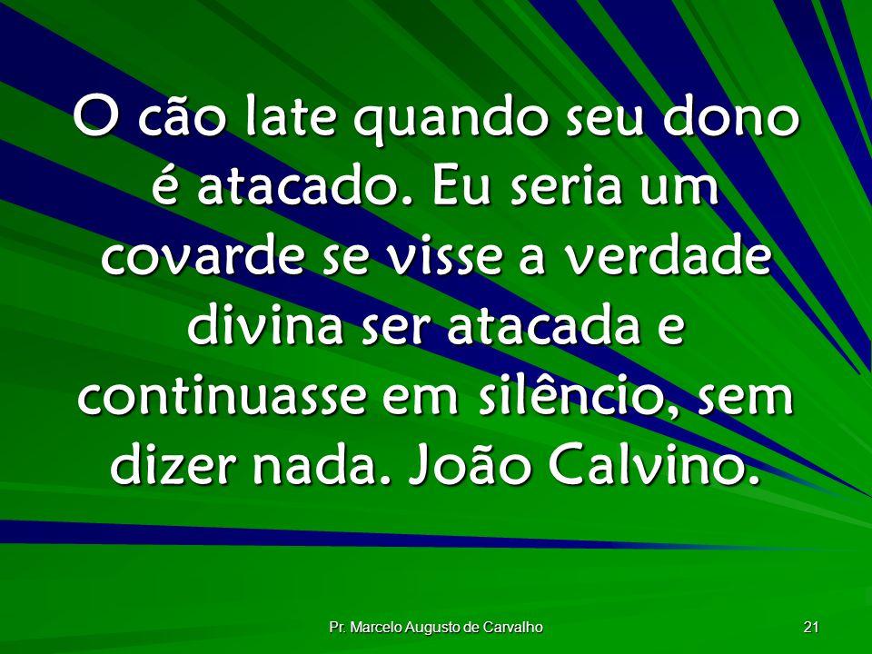 Pr. Marcelo Augusto de Carvalho 21 O cão late quando seu dono é atacado. Eu seria um covarde se visse a verdade divina ser atacada e continuasse em si