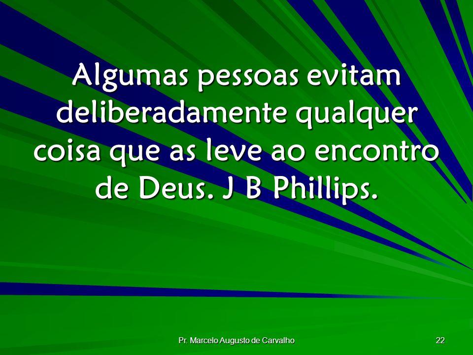 Pr. Marcelo Augusto de Carvalho 22 Algumas pessoas evitam deliberadamente qualquer coisa que as leve ao encontro de Deus. J B Phillips.