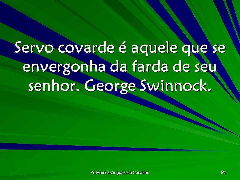 Pr. Marcelo Augusto de Carvalho 23 Servo covarde é aquele que se envergonha da farda de seu senhor. George Swinnock.