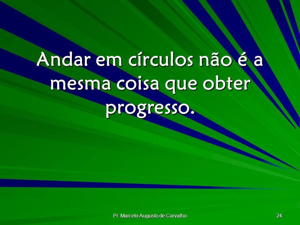 Pr. Marcelo Augusto de Carvalho 24 Andar em círculos não é a mesma coisa que obter progresso.