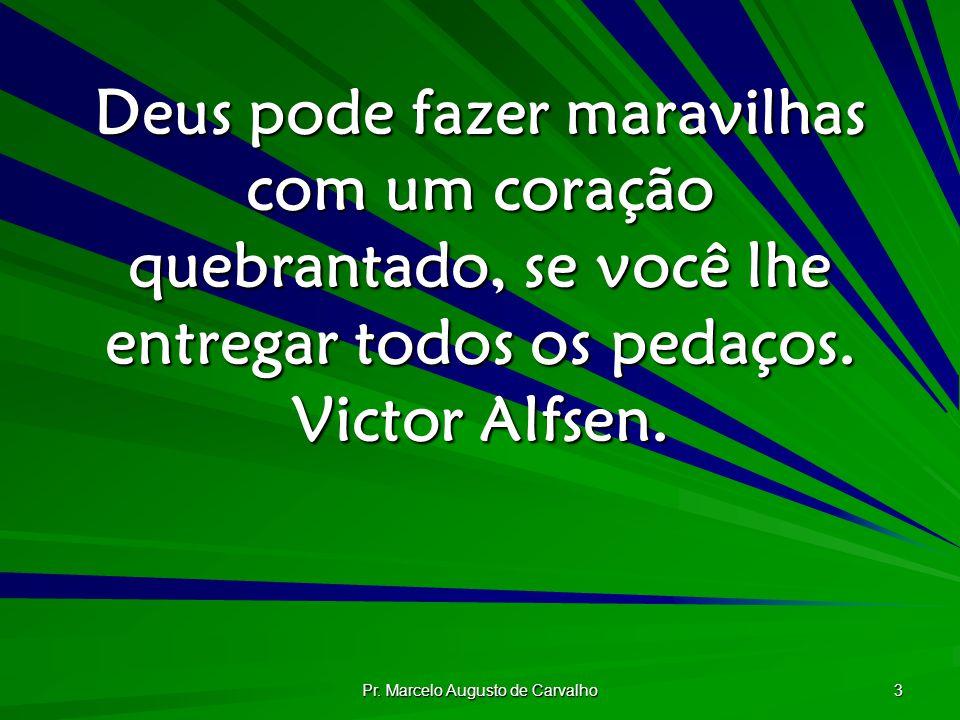 Pr. Marcelo Augusto de Carvalho 3 Deus pode fazer maravilhas com um coração quebrantado, se você lhe entregar todos os pedaços. Victor Alfsen.