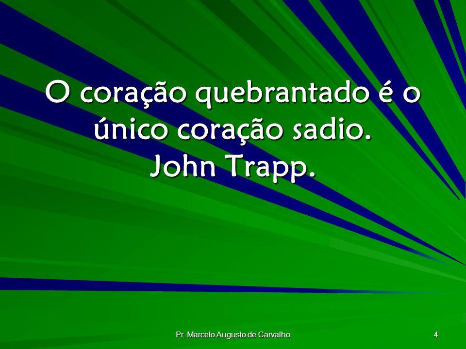 Pr. Marcelo Augusto de Carvalho 4 O coração quebrantado é o único coração sadio. John Trapp.