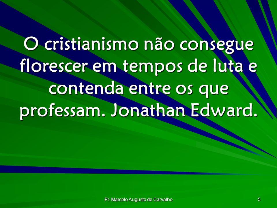 Pr. Marcelo Augusto de Carvalho 5 O cristianismo não consegue florescer em tempos de luta e contenda entre os que professam. Jonathan Edward.