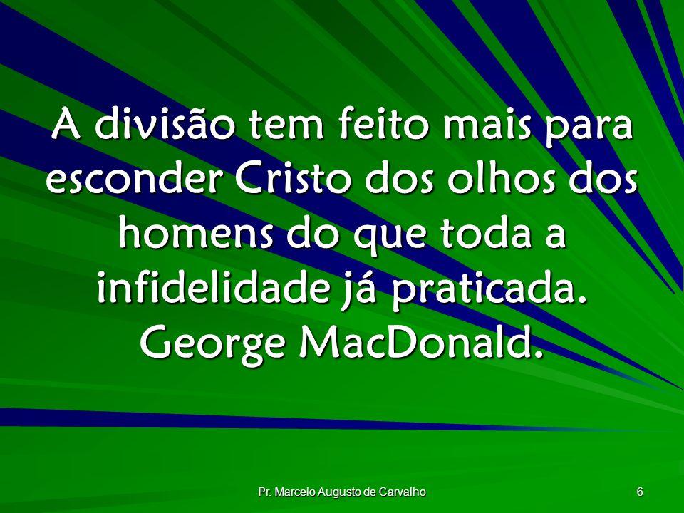 Pr. Marcelo Augusto de Carvalho 6 A divisão tem feito mais para esconder Cristo dos olhos dos homens do que toda a infidelidade já praticada. George M