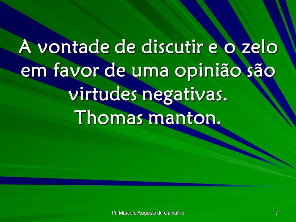 Pr. Marcelo Augusto de Carvalho 7 A vontade de discutir e o zelo em favor de uma opinião são virtudes negativas. Thomas manton.