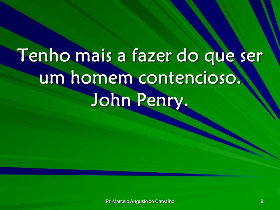 Pr. Marcelo Augusto de Carvalho 8 Tenho mais a fazer do que ser um homem contencioso. John Penry.