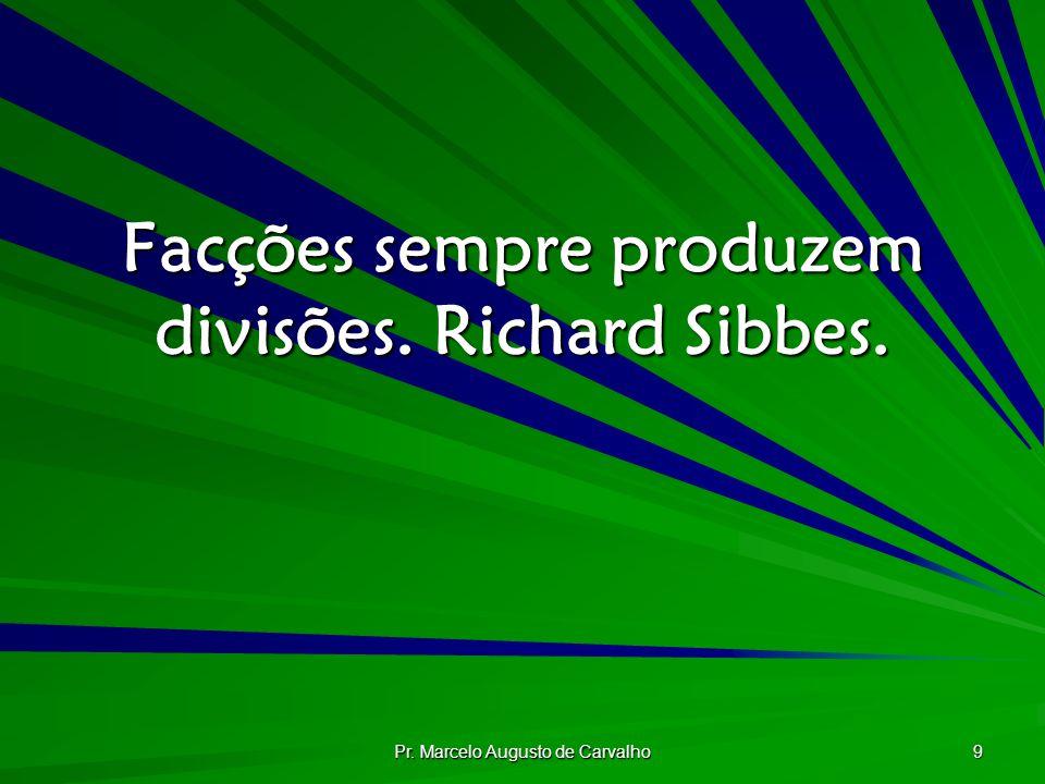 Pr. Marcelo Augusto de Carvalho 9 Facções sempre produzem divisões. Richard Sibbes.