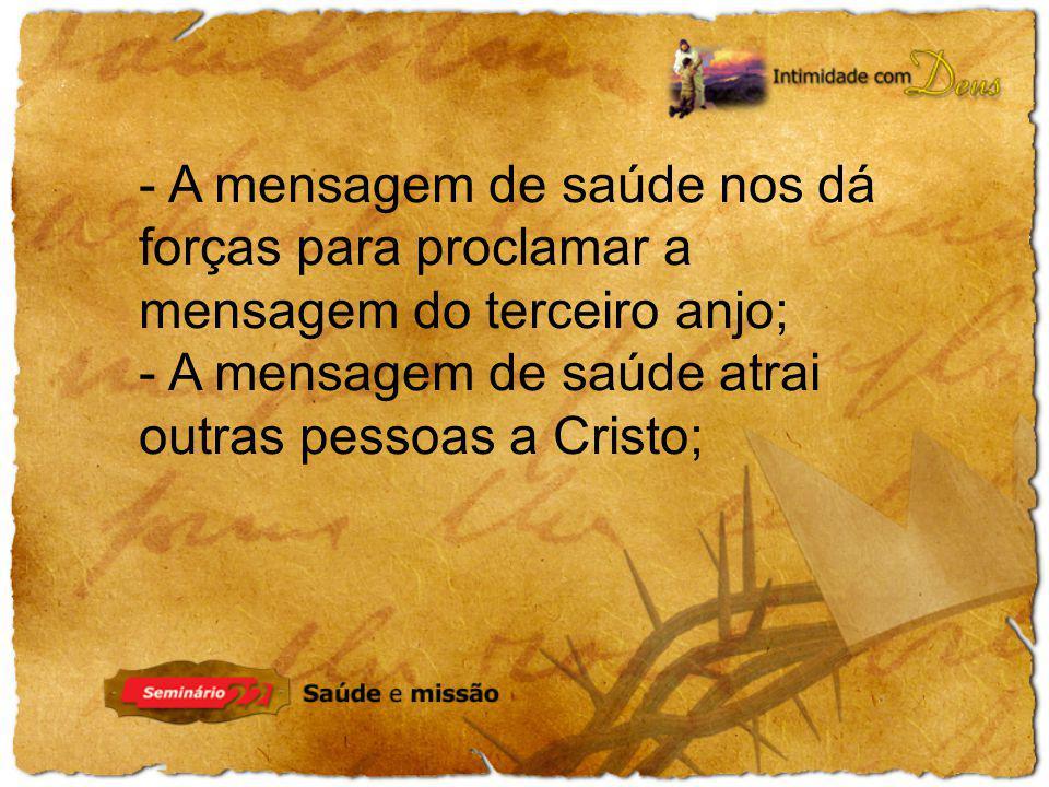 - A mensagem de saúde nos dá forças para proclamar a mensagem do terceiro anjo; - A mensagem de saúde atrai outras pessoas a Cristo;