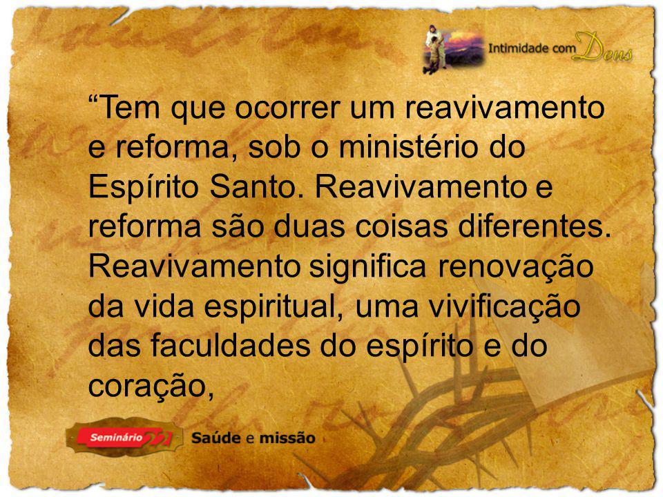 Tem que ocorrer um reavivamento e reforma, sob o ministério do Espírito Santo. Reavivamento e reforma são duas coisas diferentes. Reavivamento signifi