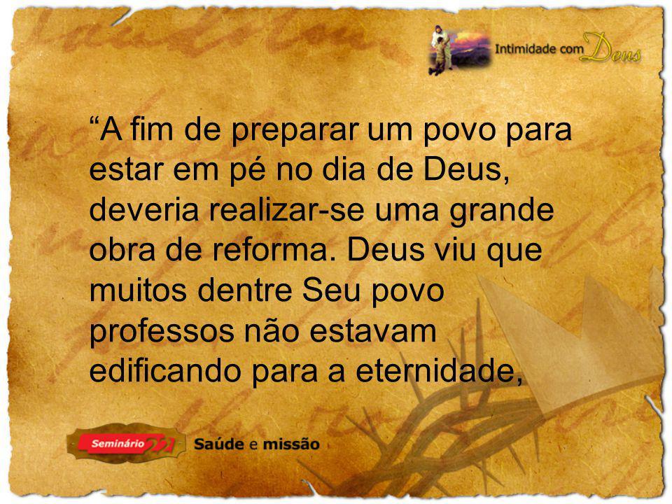 A fim de preparar um povo para estar em pé no dia de Deus, deveria realizar-se uma grande obra de reforma. Deus viu que muitos dentre Seu povo profess