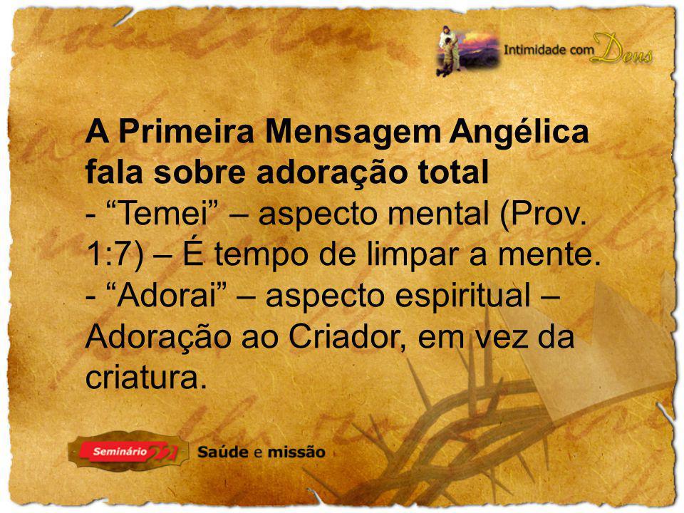 A Primeira Mensagem Angélica fala sobre adoração total - Temei – aspecto mental (Prov. 1:7) – É tempo de limpar a mente. - Adorai – aspecto espiritual