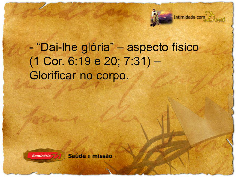 - Dai-lhe glória – aspecto físico (1 Cor. 6:19 e 20; 7:31) – Glorificar no corpo.